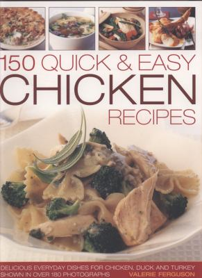 150 Quick & Easy Chicken Recipes: Delicious Everyday Dishes for Chicken, Duck and Turkey, Shown in Over 180 Photographs 9781844766765