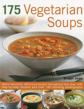 175 Vegetarian Soups: Make Fabulous, Delicious Soups Throughout the Year with Step-By-Step Recipes and Over 180 Stunning Photographs 9781844767229