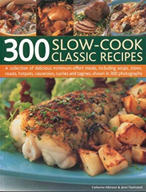 300 Slow-Cook Classic Recipes: A Collection of Delicious Minimum-Effort Meals, Including Soups, Stews, Roasts, Hotpots, Casseroles, Curries and Tagin 9781844769933