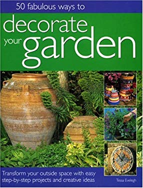 50 Fabulous Ways to Decorate Your Garden: Transform Your Outside Space with Easy Step-By-Step Projects and Creative Ideas 9781844762217