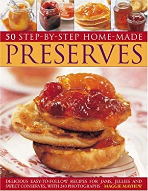 50 Step-By-Step Homemade Preserves: Delicious Easy-To-Follow Recipes for Jams, Jellies and Sweet Conserves, with 240 Photographs 9781844765867
