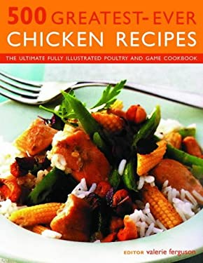 500 Greatest-Ever Chicken Recipes: The Ultimate Fully Illustrated Poultry and Game Cookbook 9781844761531