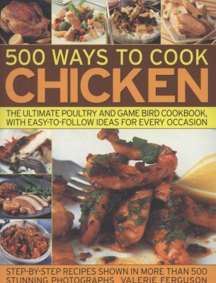 500 Ways to Cook Chicken: The Ultimate Poultry and Game Bird Cookbook, with Easy-To-Follow Ideas for Every Occasion 9781844767175