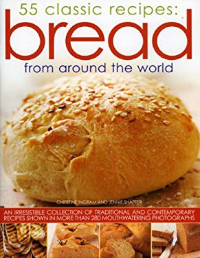 Bread from Around the World: 55 Classic Recipes: An irresistible collection of traditional and contemporary recipes shown in more than 280 mouthwatering photographs Christine Ingram