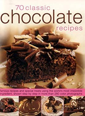 70 Classic Chocolate Recipes: Famous Recipes and Special Treats Using the World's Most Irresistible Ingredient, Shown Step-By-Step in Over 280 Color 9781844764501