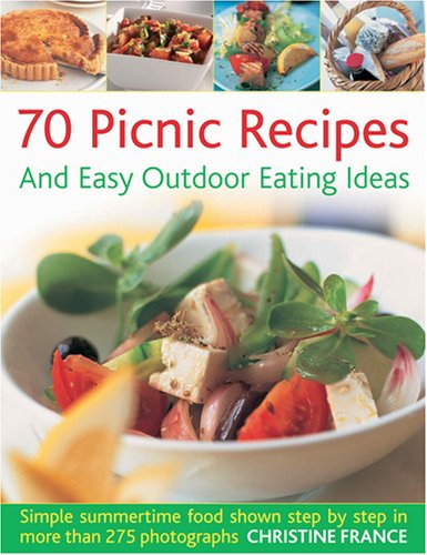 70 Picnic Recipes and Easy Outdoor Eating Ideas: Simple Summertime Food Shown Step by Step in More Than 275 Photographs 9781844766932