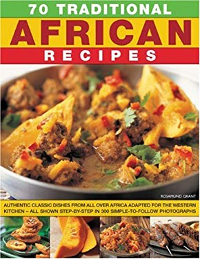 70 Traditional African Recipes: Authentic Classic Dishes from All Over Africa Adapted for the Western Kitchen--All Shown Step-By-Step in 300 Simple-To 9781844764495