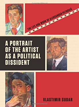 A Portrait of the Artist as a Political Dissident: The Life and Work of Aleksandar Petrovic 9781841505459