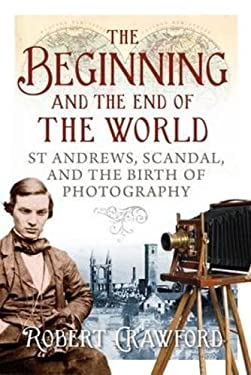 The Beginning and the End of the World: St Andrews, Scandal and the Birth of Photography 9781841589800