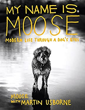 My Name Is Moose: Modern Life Through a Dog's Eyes 9781843406266