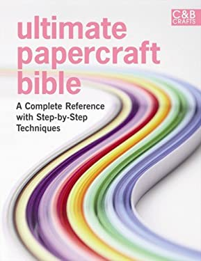 Ultimate Papercraft Bible: A Complete Reference with Step-By-Step Techniques 9781843406723