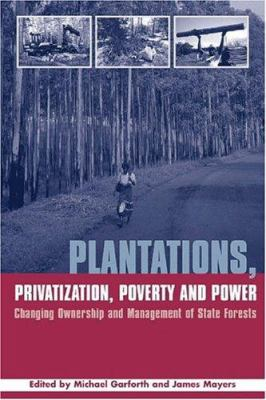 Plantations Privatization Poverty and Power: Changing Ownership and Management of State Forests 9781844071517