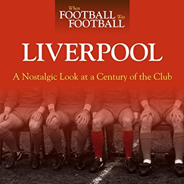 When Football Was Football: Liverpool: A Nostalgic Look at a Century of the Club 9781844258253