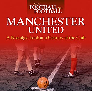 When Football Was Football: Manchester United: A Nostalgic Look at a Century of the Club 9781844258260