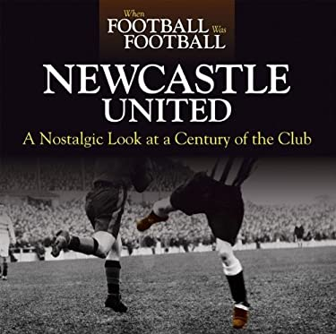 Newcastle United: A Nostalgic Look at a Century of the Club 9781844259526