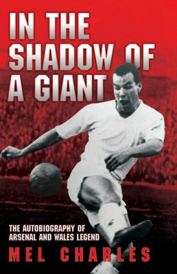 In the Shadow of a Giant: The Autobiography of Arsenal and Wales Legend Mel Charles 9781844549795