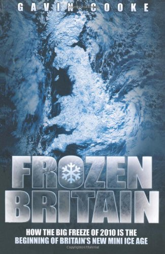 Frozen Britain: How the Big Freeze of 2010 Is the Beginning of Britain's New Mini Ice Age 9781844549894