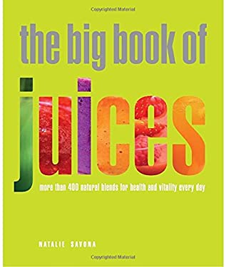 The Big Book of Juices: More Than 400 Natural Blends for Health and Vitality Every Day 9781844839735