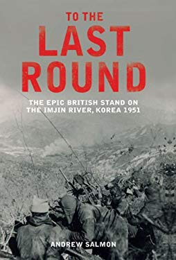To the Last Round: The Epic British Stand on the Imjin River, Korea 1951 9781845134082