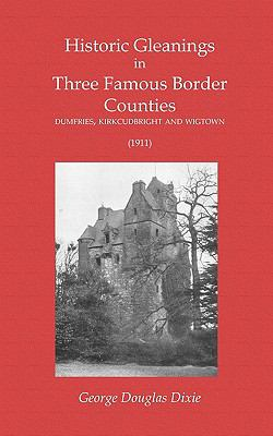 Historic Gleanings in Three Famous Border Counties - Dumfries, Kirkcudbright and Wigtown (1911) 9781845300821
