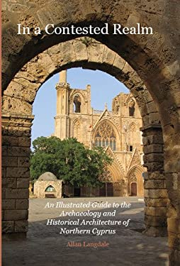 In a Contested Realm: An Illustrated Guide to the Archaeology and Historical Architecture of Northern Cyprus 9781845301286