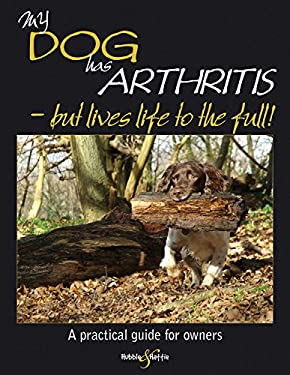My Dog Has Arthritis - But Lives Life to the Full!: A Practical Guide for Owners