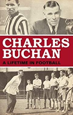 Charles Buchan: A Lifetime in Football 9781845966546