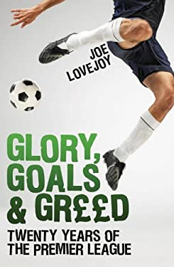 Glory, Goals and Greed: Twenty Seasons of the Premier League 9781845967680
