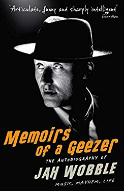 Memoirs of a Geezer: The Autobiography of Jah Wobble: Music, Mayhem, Life 9781846687204