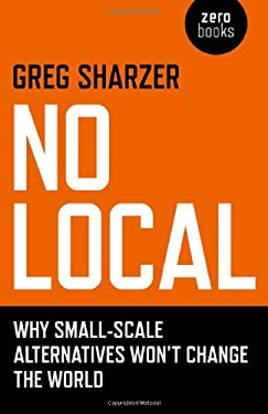 No Local: Why Small-Scale Alternatives Won't Change the World 9781846946714