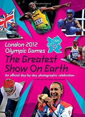 London 2012 the Greatest Show on Earth: A Day-By-Day Photographic Celebration of the London 2012 Olympic Games 9781847329332