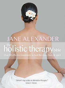 The Holistic Therapy Bible: Over 80 Effective Treatments to Heal the Mind, Body & Spirit 9781847329479
