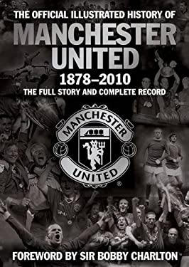 The Official Illustrated History of Manchester United 1878-2010: The Full Story and Complete Record 9781847379108