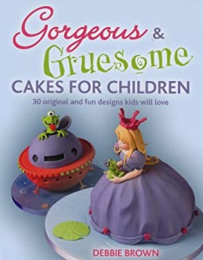 Gorgeous & Gruesome Cakes for Children: 30 Original and Fun Designs for Every Occasion 9781847736468