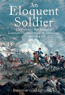 An Eloquent Soldier: The Peninsular War Journals of Lieutenant Charles Crowe of the Inniskillings, 1812-14 9781848325937