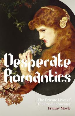 Desperate Romantics: The Private Lives of the Pre-Raphaelites 9781848540507