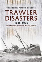 Trawler Disasters, 1946-1975: From Aberdeen, Fleetwood, Hull and Grimsby - Nicklin, John / O'Driscoll, Patricia