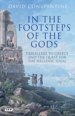 In the Footsteps of the Gods: Travellers to Greece and the Quest for the Hellenic Ideal 9781848855458