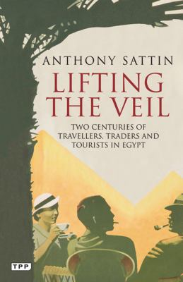 Lifting the Veil: Two Centuries of Travellers, Traders and Tourists in Egypt 9781848857698