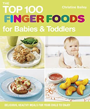 The Top 100 Finger Foods for Babies & Toddlers: Delicious, Healthy Meals for Your Child to Enjoy 9781848990159