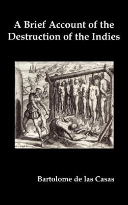A   Brief Account of the Destruction of the Indies, Or, a Faithful Narrative of the Horrid and Unexampled Massacres Committed by the Popish Spanish Pa 9781849023412