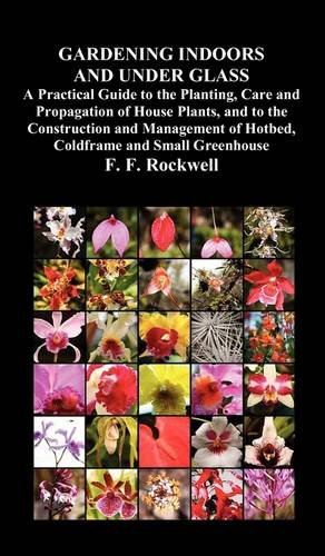 Gardening Indoors and Under Glass: A Practical Guide to the Planting, Care and Propagation of House Plants, and to the Construction and Management of 9781849023665