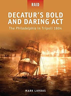 Decatur's Bold and Daring Act: The Philadelphia in Tripoli 1804 9781849083744