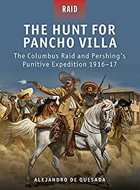 The Hunt for Pancho Villa: The Columbus Raid and Pershing's Punitive Expedition 1916-17 9781849085687