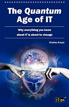 The Quantum Age of IT: Why Everything You Know About IT is About to Change
