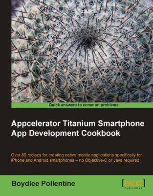 Appcelerator Titanium Smartphone App Development Cookbook 9781849513968