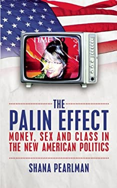 The Palin Effect: Money, Sex and Class in the New American Politics 9781849541503