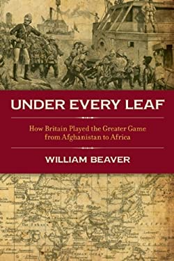 Under Every Leaf: How Britain Played the Greater Game from Afghanistan to Africa 9781849542197