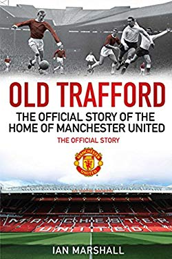 Old Trafford: 100 Years at the Home of Manchester United: The Official Story 9781849831017