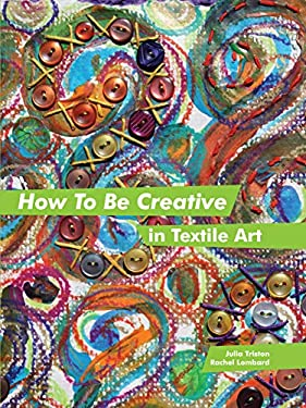 How to Be Creative in Textile Art 9781849940061